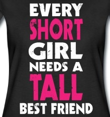 This is very true...she's 5 foot 8 and I am 5 foot 2, when I stand very straight and think my tallest thoughts!!